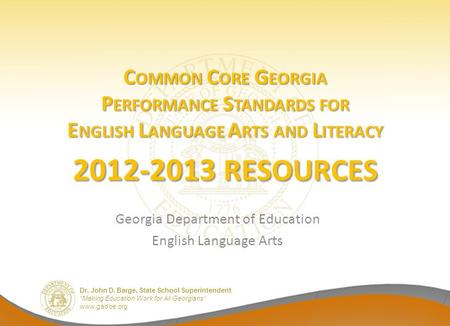 Dr. John D. Barge, State School Superintendent Making Education Work for All Georgians www.gadoe.org C OMMON C ORE G EORGIA P ERFORMANCE S TANDARDS FOR.