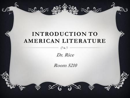INTRODUCTION TO AMERICAN LITERATURE Dr. Rice Room 5210.