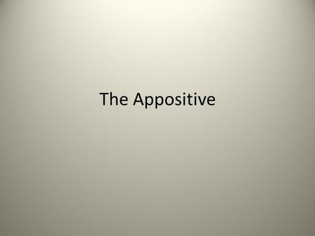The Appositive. An appositive is a noun or noun phrase that tells you something about a nearby noun or pronoun Ex. My friend Ethan works at a bookstore.