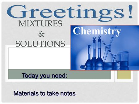 MIXTURES & SOLUTIONS Today you need: Materials to take notes.