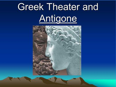 Greek Theater and Antigone Greece Rich culture and history Astounding artistic accomplishments Birthplace of (limited) democracy First great philosophers: