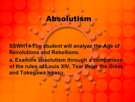Absolutism SSWH14 The student will analyze the Age of Revolutions and Rebellions. a. Examine absolutism through a comparison of the rules of Louis XIV,
