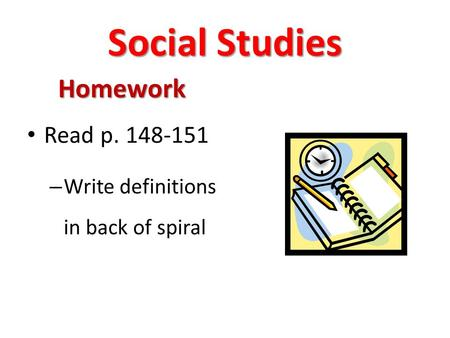 Social Studies Homework Read p. 148-151 – Write definitions in back of spiral.