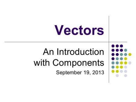 Vectors An Introduction with Components September 19, 2013.
