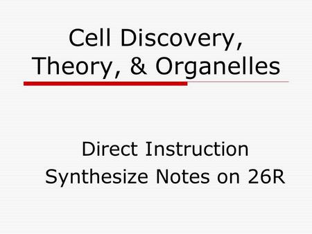 Cell Discovery, Theory, & Organelles Direct Instruction Synthesize Notes on 26R.