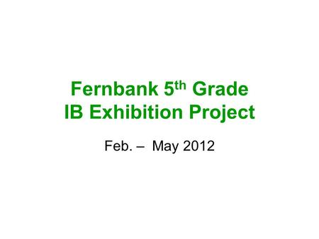 Fernbank 5 th Grade IB Exhibition Project Feb. – May 2012.