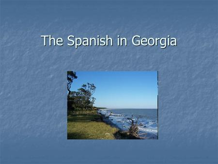 The Spanish in Georgia. Why were the Europeans venturing out? Europe is in the midst of the Renaissance Europe is in the midst of the Renaissance Looking.