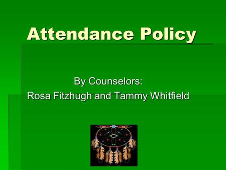 Attendance Policy By Counselors: Rosa Fitzhugh and Tammy Whitfield.