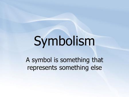 Symbolism A symbol is something that represents something else.