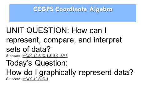 CCGPS Coordinate Algebra UNIT QUESTION: How can I represent, compare, and interpret sets of data? Standard: MCC9-12.S.ID.1-3, 5-9, SP.5 Todays Question: