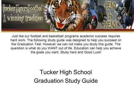 Just like our football and basketball programs academic success requires hard work. The following study guide was designed to help you succeed on the Graduation.