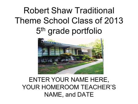 Robert Shaw Traditional Theme School Class of 2013 5 th grade portfolio ENTER YOUR NAME HERE, YOUR HOMEROOM TEACHERS NAME, and DATE.