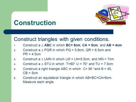Construction Construct triangles with given conditions. 1. Construct a ABC in which BC= 6cm, CA = 5cm, and AB = 4cm 2. Construct a PQR in which PQ = 5.8cm,