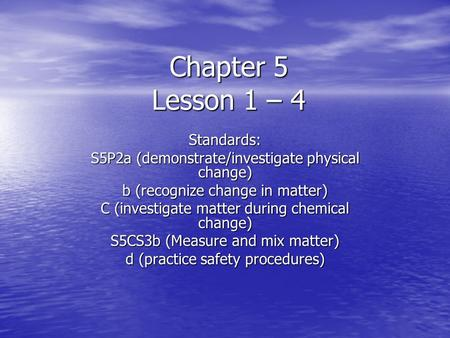 Chapter 5 Lesson 1 – 4 Standards: S5P2a (demonstrate/investigate physical change) b (recognize change in matter) C (investigate matter during chemical.