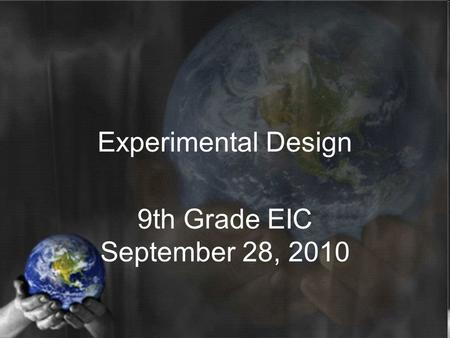Experimental Design 9th Grade EIC September 28, 2010.
