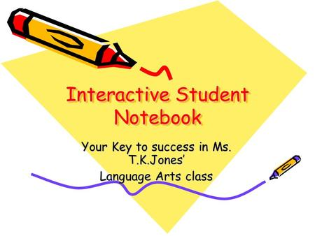 Interactive Student Notebook Your Key to success in Ms. T.K.Jones Language Arts class.