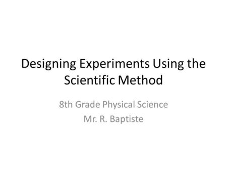 Designing Experiments Using the Scientific Method 8th Grade Physical Science Mr. R. Baptiste.