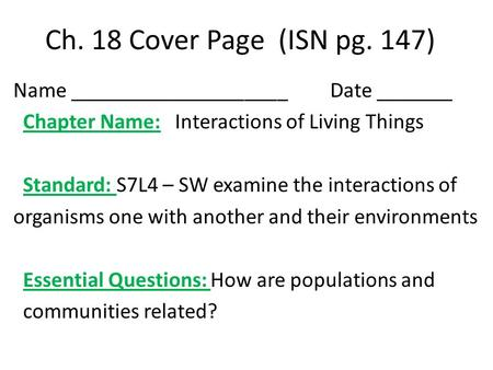 Ch. 18 Cover Page (ISN pg. 147) Name ____________________ Date _______ Chapter Name: Interactions of Living Things Standard: S7L4 – SW examine the interactions.