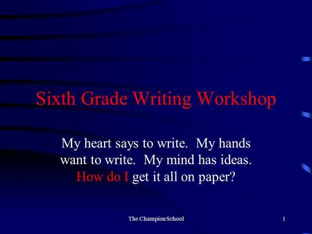 Sixth Grade Writing Workshop My heart says to write. My hands want to write. My mind has ideas. How do I get it all on paper? The Champion School1.