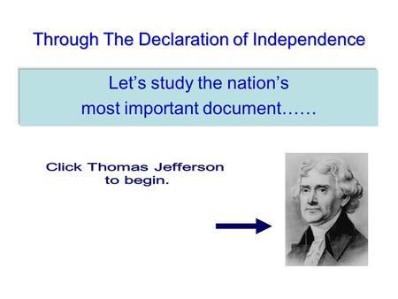 Through The Declaration of Independence Lets study the nations most important document……