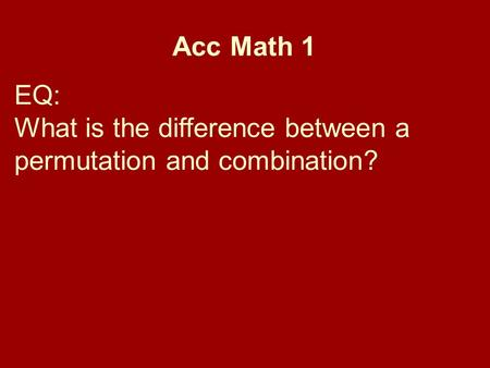 Acc Math 1 EQ: What is the difference between a permutation and combination?