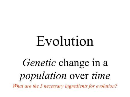 Evolution Genetic change in a population over time What are the 3 necessary ingredients for evolution?