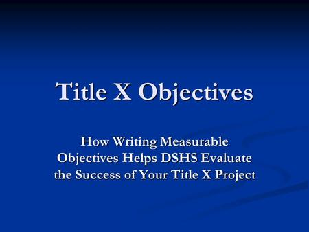 Title X Objectives How Writing Measurable Objectives Helps DSHS Evaluate the Success of Your Title X Project.
