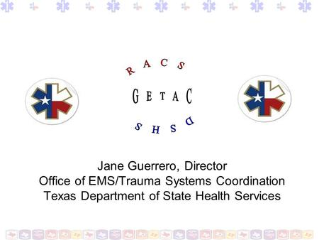 RACS GETAC DSHS Jane Guerrero, Director Office of EMS/Trauma Systems Coordination Texas Department of State Health Services.