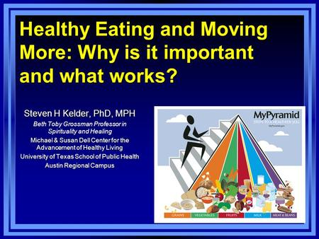 Healthy Eating and Moving More: Why is it important and what works? Steven H Kelder, PhD, MPH Beth Toby Grossman Professor in Spirituality and Healing.