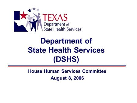 Department of State Health Services (DSHS) House Human Services Committee August 8, 2006.