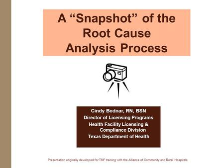 A Snapshot of the Root Cause Analysis Process Cindy Bednar, RN, BSN Director of Licensing Programs Health Facility Licensing & Compliance Division Texas.