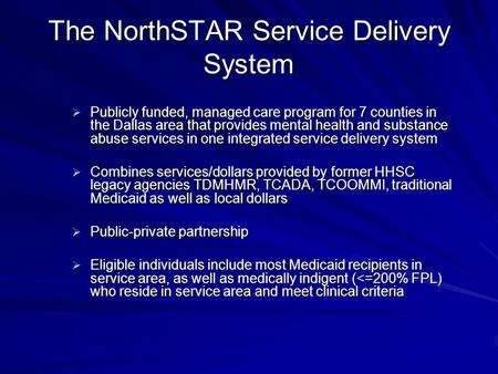 The NorthSTAR Service Delivery System Publicly funded, managed care program for 7 counties in the Dallas area that provides mental health and substance.