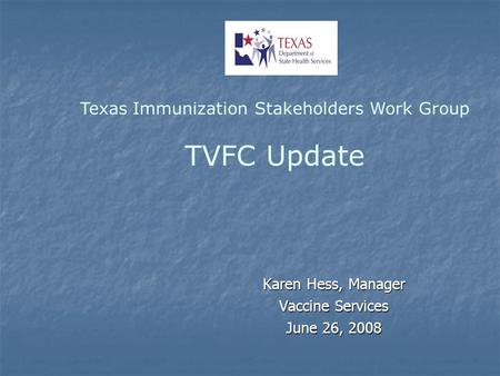 Karen Hess, Manager Vaccine Services June 26, 2008 Texas Immunization Stakeholders Work Group TVFC Update.
