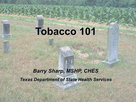 Tobacco 101 Barry Sharp, MSHP, CHES Texas Department of State Health Services.