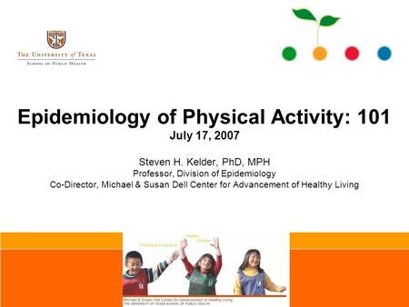 Epidemiology of Physical Activity: 101 July 17, 2007 Steven H. Kelder, PhD, MPH Professor, Division of Epidemiology Co-Director, Michael & Susan Dell Center.