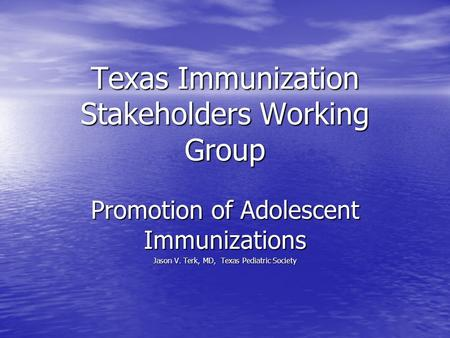 Texas Immunization Stakeholders Working Group Promotion of Adolescent Immunizations Jason V. Terk, MD, Texas Pediatric Society.