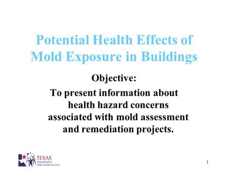 1 Potential Health Effects of Mold Exposure in Buildings Objective: To present information about health hazard concerns associated with mold assessment.