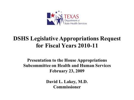 DSHS Legislative Appropriations Request for Fiscal Years 2010-11 Presentation to the House Appropriations Subcommittee on Health and Human Services February.