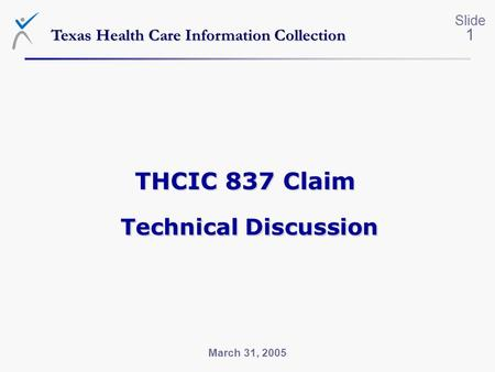 Slide 1 March 31, 2005 Texas Health Care Information Collection THCIC 837 Claim Technical Discussion.