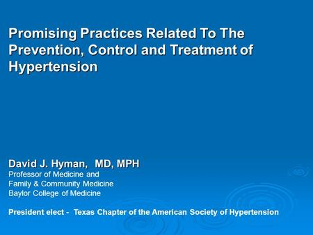Promising Practices Related To The Prevention, Control and Treatment of Hypertension David J. Hyman, MD, MPH Professor of Medicine and Family & Community.