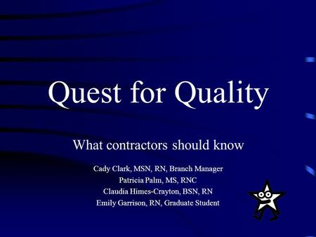 Quest for Quality What contractors should know Cady Clark, MSN, RN, Branch Manager Patricia Palm, MS, RNC Claudia Himes-Crayton, BSN, RN Emily Garrison,