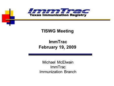Michael McElwain ImmTrac Immunization Branch TISWG Meeting ImmTrac February 19, 2009.