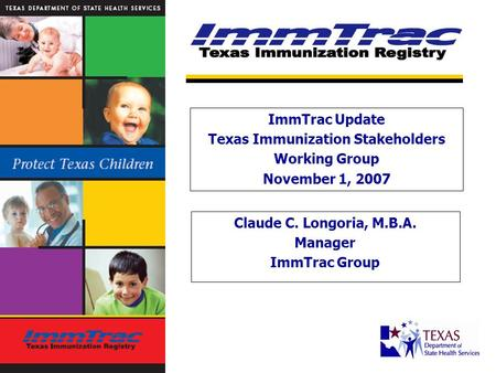 Claude C. Longoria, M.B.A. Manager ImmTrac Group ImmTrac Update Texas Immunization Stakeholders Working Group November 1, 2007.