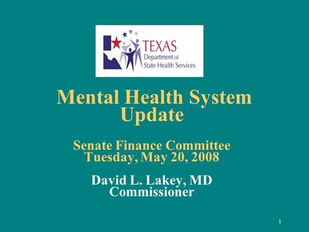 1 Mental Health System Update Senate Finance Committee Tuesday, May 20, 2008 David L. Lakey, MD Commissioner.
