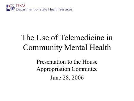 The Use of Telemedicine in Community Mental Health Presentation to the House Appropriation Committee June 28, 2006.