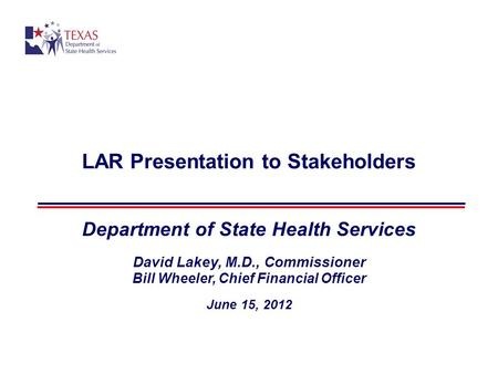 LAR Presentation to Stakeholders Department of State Health Services David Lakey, M.D., Commissioner Bill Wheeler, Chief Financial Officer June 15, 2012.