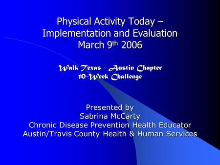 Physical Activity Today – Implementation and Evaluation March 9 th 2006 Walk Texas - Austin Chapter 10-Week Challenge Presented by Sabrina McCarty Chronic.