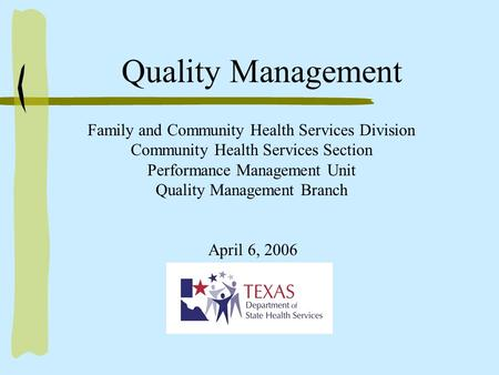 Family and Community Health Services Division Community Health Services Section Performance Management Unit Quality Management Branch April 6, 2006 Quality.