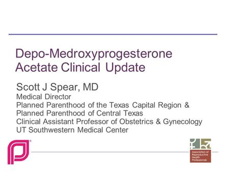 Depo-Medroxyprogesterone Acetate Clinical Update Scott J Spear, MD Medical Director Planned Parenthood of the Texas Capital Region & Planned Parenthood.