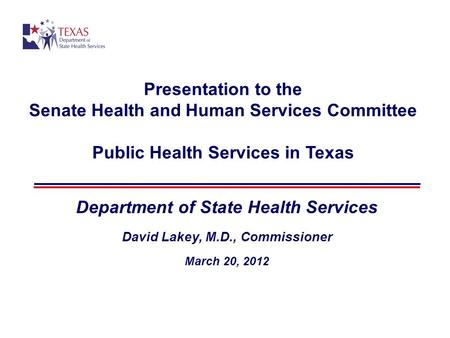Presentation to the Senate Health and Human Services Committee Public Health Services in Texas Department of State Health Services David Lakey, M.D., Commissioner.